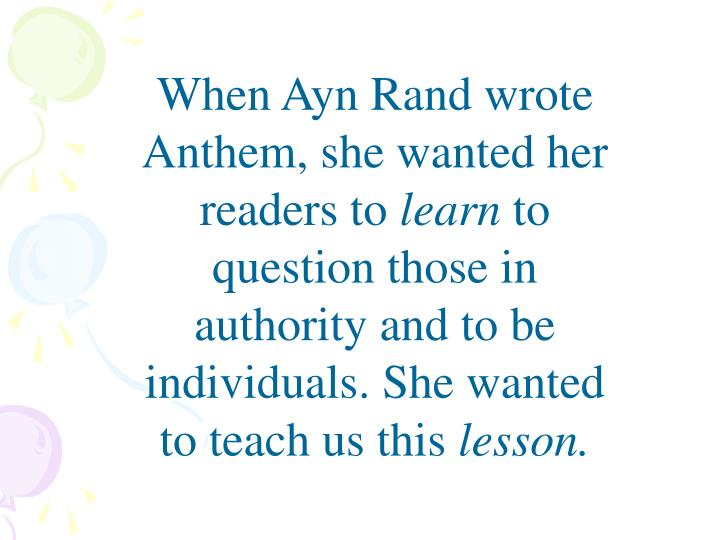 When Ayn Rand wrote Anthem, she wanted her readers to