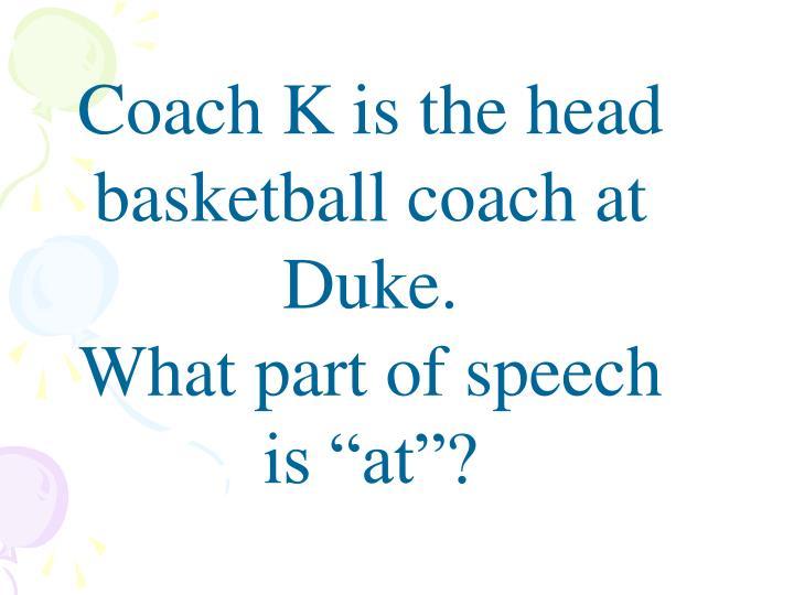 Coach K is the head basketball coach at Duke.