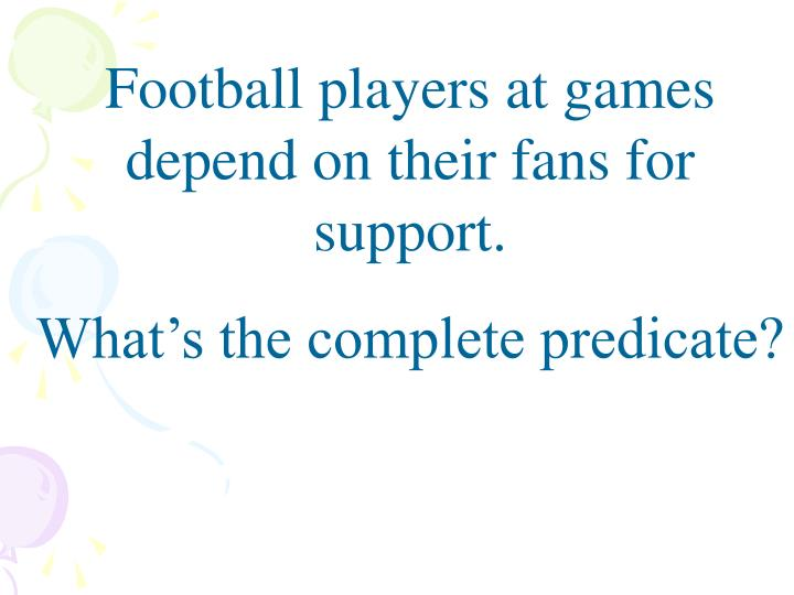 Football players at games depend on their fans for support.