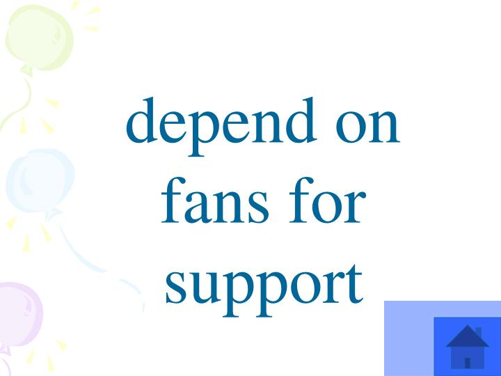 depend on fans for support