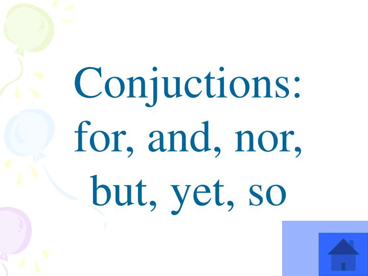 Conjuctions: for, and, nor, but, yet, so