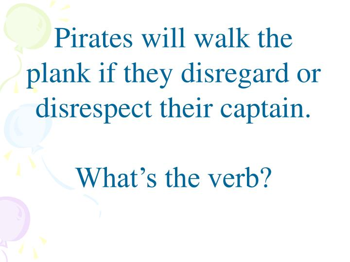 Pirates will walk the plank if they disregard or disrespect their captain.