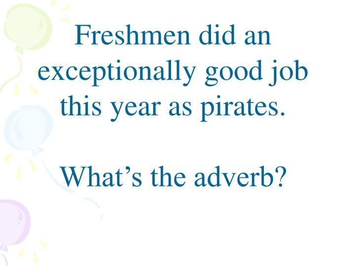 Freshmen did an exceptionally good job this year as pirates.