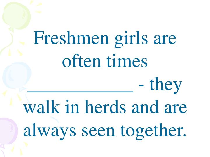 Freshmen girls are often times ___________ - they walk in herds and are always seen together.