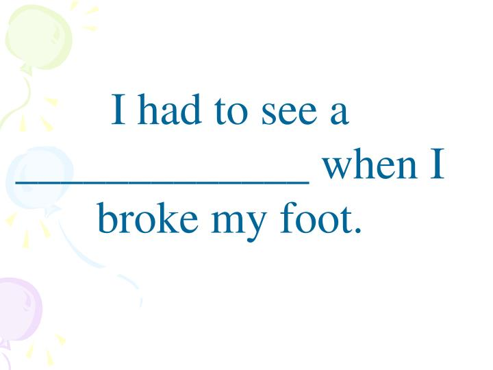 I had to see a _____________ when I broke my foot.