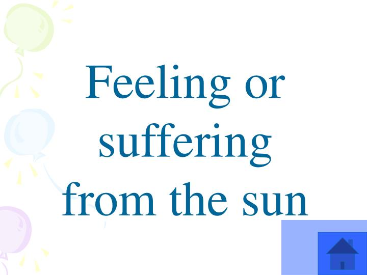 Feeling or suffering from the sun