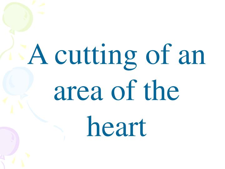 A cutting of an area of the heart