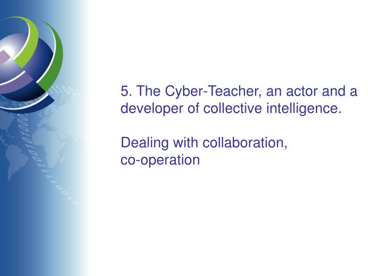 5. The Cyber-Teacher, an actor and a developer of collective intelligence.