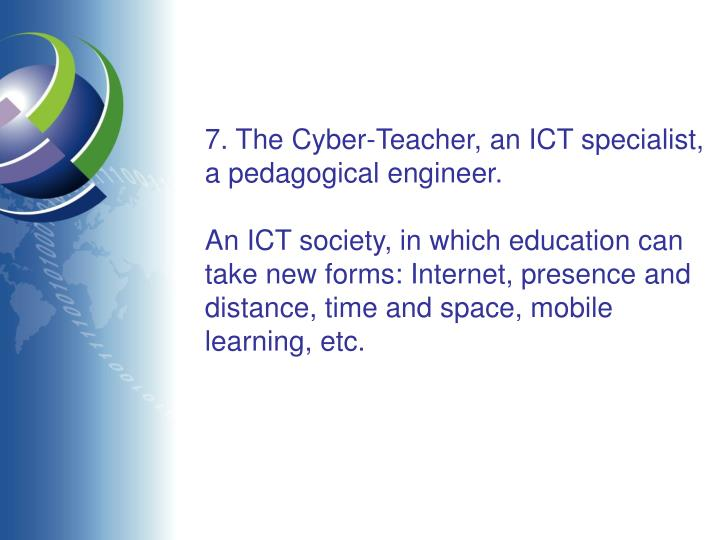 7. The Cyber-Teacher, an ICT specialist, a pedagogical engineer.