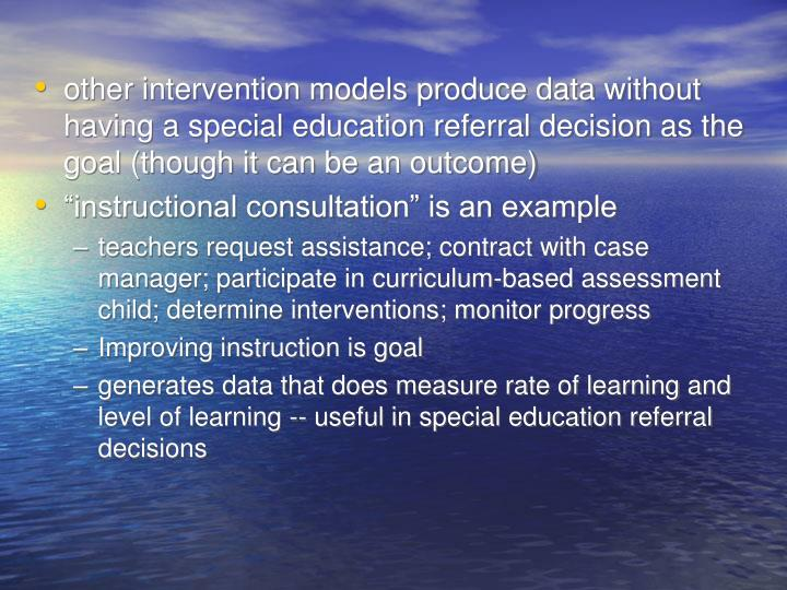 other intervention models produce data without having a special education referral decision as the goal (though it can be an outcome)