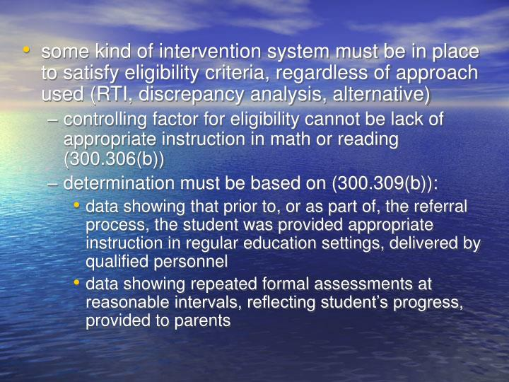 some kind of intervention system must be in place to satisfy eligibility criteria, regardless of approach used (RTI, discrepancy analysis, alternative)