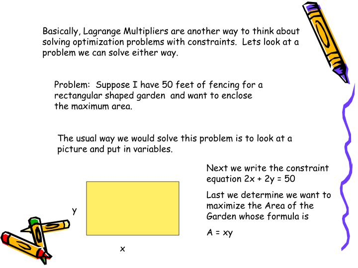 Basically, Lagrange Multipliers are another way to think about solving optimization problems with constraints.  Lets look at a problem we can solve either way.