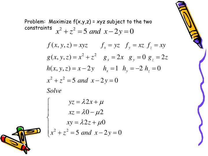 Problem:  Maximize f(x,y,z) = xyz subject to the two constraints
