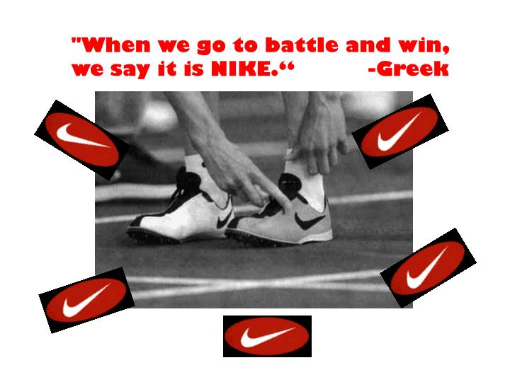 """""""When we go to battle and win, we say it is NIKE.""""           -Greek"""