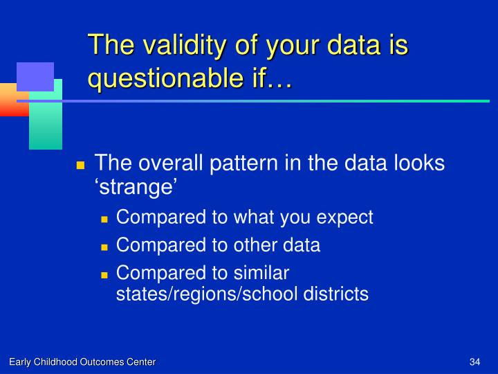 The validity of your data is questionable if…