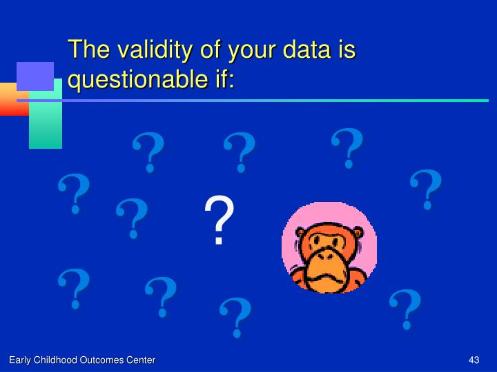 The validity of your data is questionable if:
