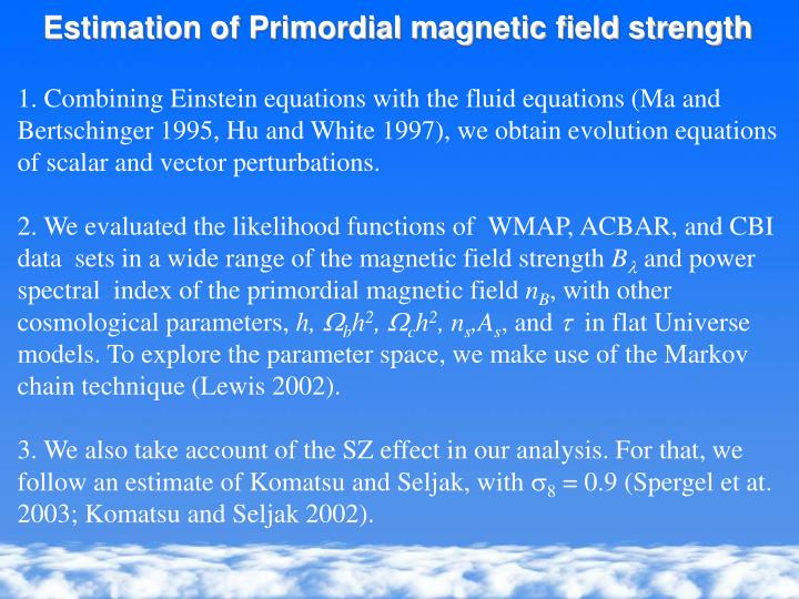 Estimation of Primordial magnetic field strength