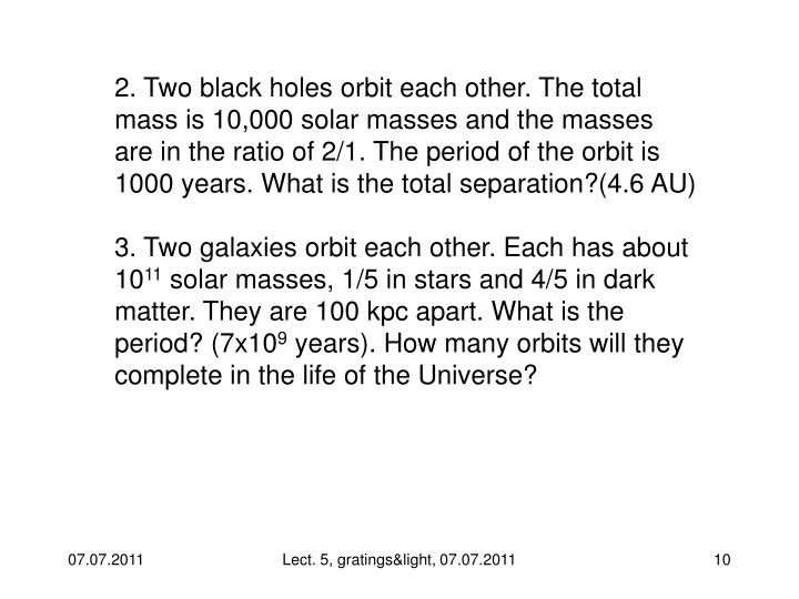2. Two black holes orbit each other. The total mass is 10,000 solar masses and the masses are in the ratio of 2/1. The period of the orbit is 1000 years. What is the total separation?(4.6 AU)