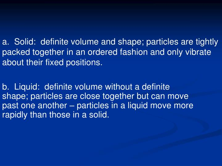 a.  Solid:  definite volume and shape; particles are tightly packed together in an ordered fashion and only vibrate about their fixed positions.
