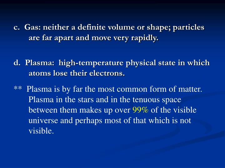 c.  Gas: neither a definite volume or shape; particles are far apart and move very rapidly.