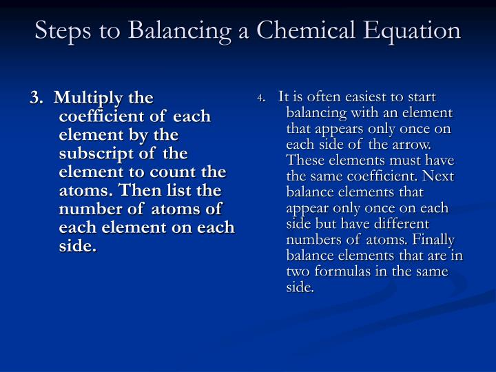 3.  Multiply the coefficient of each element by the subscript of the element to count the atoms. Then list the number of atoms of each element on each side.