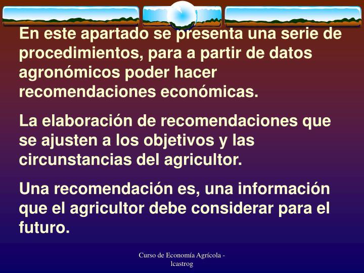En este apartado se presenta una serie de procedimientos, para a partir de datos agronómicos poder hacer recomendaciones económicas.