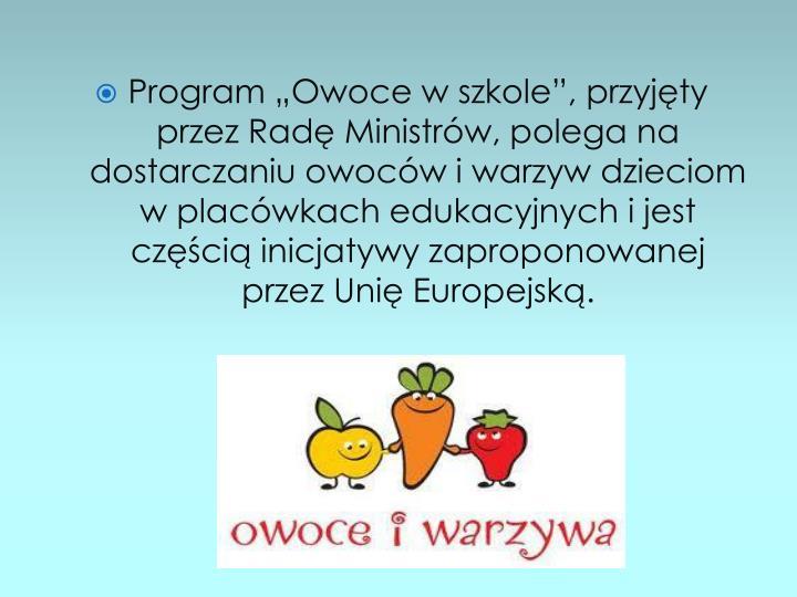 """Program """"Owoce w szkole"""", przyjęty przez Radę Ministrów, polega na dostarczaniu owoców i warzyw dzieciom w placówkach edukacyjnych i jest częścią inicjatywy zaproponowanej przez Unię Europejską."""
