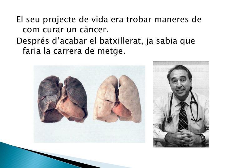 El seu projecte de vida era trobar maneres de  com curar un càncer.