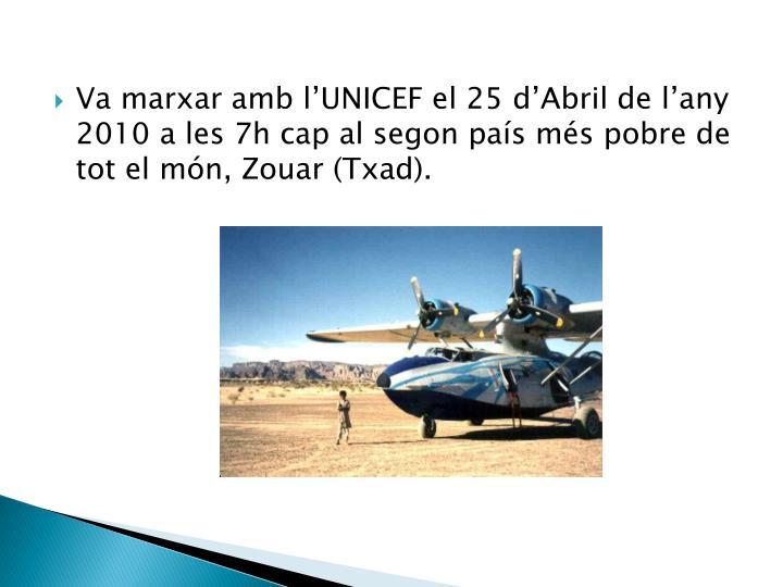 Va marxar amb l'UNICEF el 25 d'Abril de l'any 2010 a les 7h cap al segon país més pobre de tot el món, Zouar (Txad).