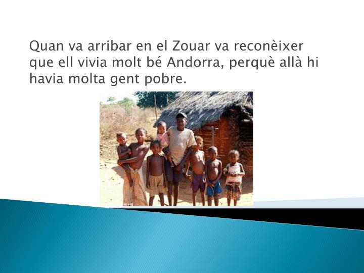 Quan va arribar en el Zouar va reconèixer  que ell vivia molt bé Andorra, perquè allà hi havia molta gent pobre.