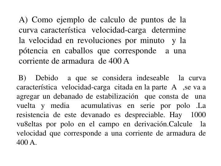 A) Como ejemplo de calculo de puntos de la curva característica  velocidad-carga  determine  la velocidad en revoluciones por minuto  y la pótencia en caballos que corresponde  a una corriente de armadura  de 400 A