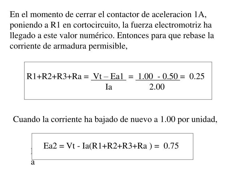 En el momento de cerrar el contactor de aceleracion 1A, poniendo a R1 en cortocircuito, la fuerza electromotriz ha llegado a este valor numérico. Entonces para que rebase la corriente de armadura permisible,