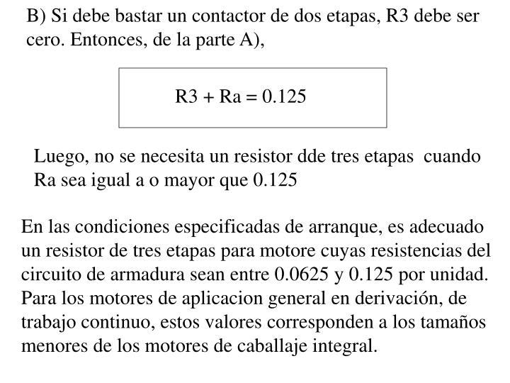 B) Si debe bastar un contactor de dos etapas, R3 debe ser cero. Entonces, de la parte A),