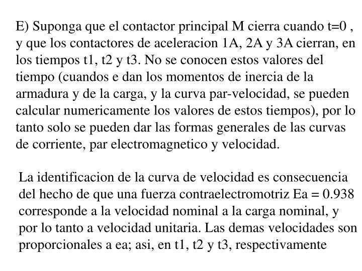 E) Suponga que el contactor principal M cierra cuando t=0 , y que los contactores de aceleracion 1A, 2A y 3A cierran, en los tiempos t1, t2 y t3. No se conocen estos valores del tiempo (cuandos e dan los momentos de inercia de la armadura y de la carga, y la curva par-velocidad, se pueden calcular numericamente los valores de estos tiempos), por lo tanto solo se pueden dar las formas generales de las curvas de corriente, par electromagnetico y velocidad.