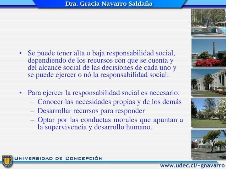 Se puede tener alta o baja responsabilidad social, dependiendo de los recursos con que se cuenta y del alcance social de las decisiones de cada uno y se puede ejercer o nó la responsabilidad social.