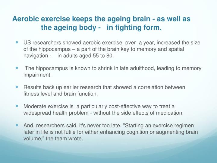 Aerobic exercise keeps the ageing brain - as well as the ageing body -   in fighting form.