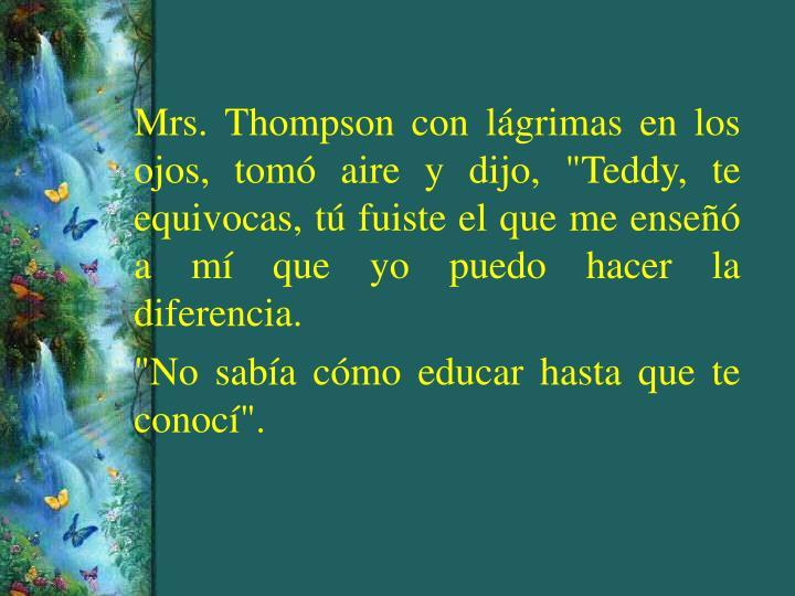 """Mrs. Thompson con lágrimas en los ojos, tomó aire y dijo, """"Teddy, te equivocas, tú fuiste el que me enseñó a mí que yo puedo hacer la diferencia."""