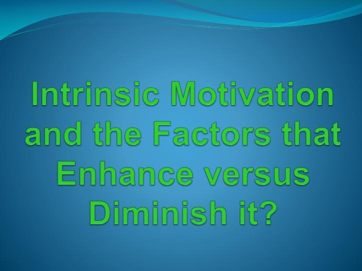 Intrinsic Motivation and the Factors that Enhance versus Diminish it?