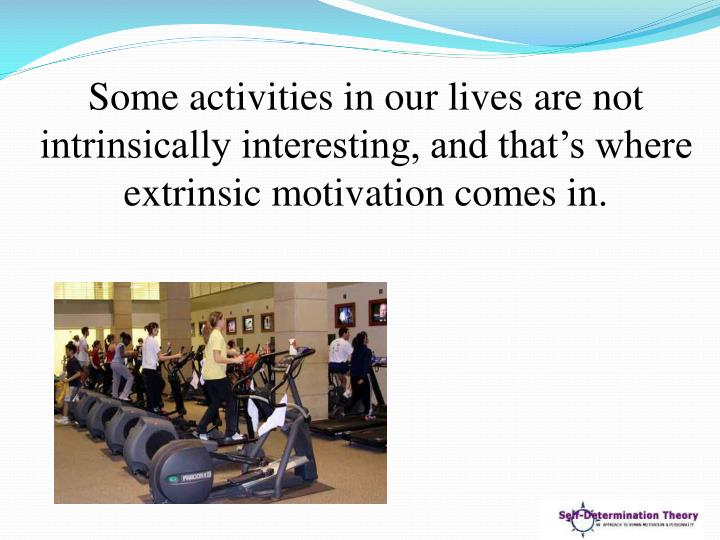 Some activities in our lives are not intrinsically interesting, and that's where extrinsic motivation comes in.
