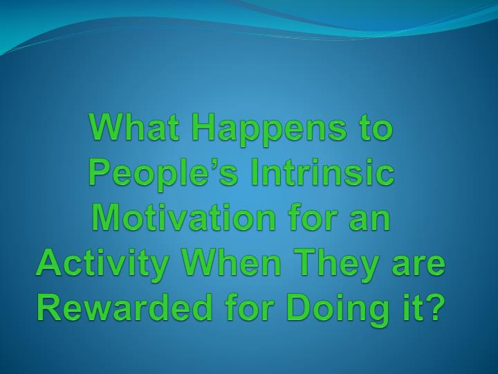 What Happens to People's Intrinsic Motivation for an Activity When They are Rewarded for Doing it?