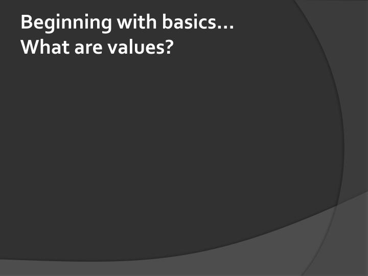 Beginning with basics what are values