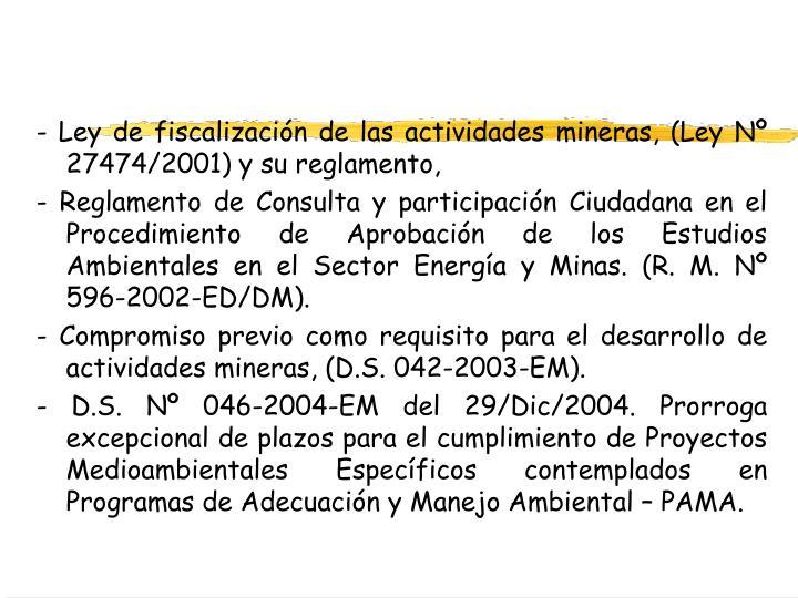 - Ley de fiscalización de las actividades mineras, (Ley Nº 27474/2001) y su reglamento,