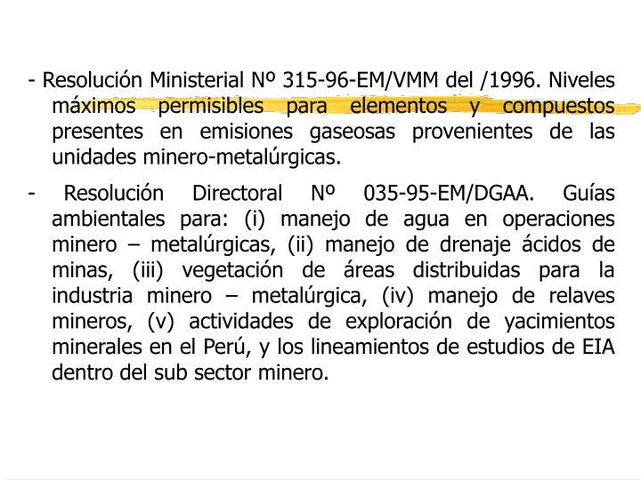 - Resolución Ministerial Nº 315-96-EM/VMM del /1996. Niveles máximos permisibles para elementos y compuestos presentes en emisiones gaseosas provenientes de las unidades minero-metalúrgicas.