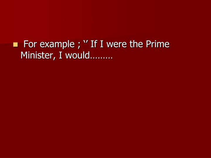 For example ; '' If I were the Prime Minister, I would………