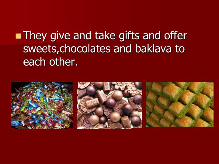 They give and take gifts and offer sweets