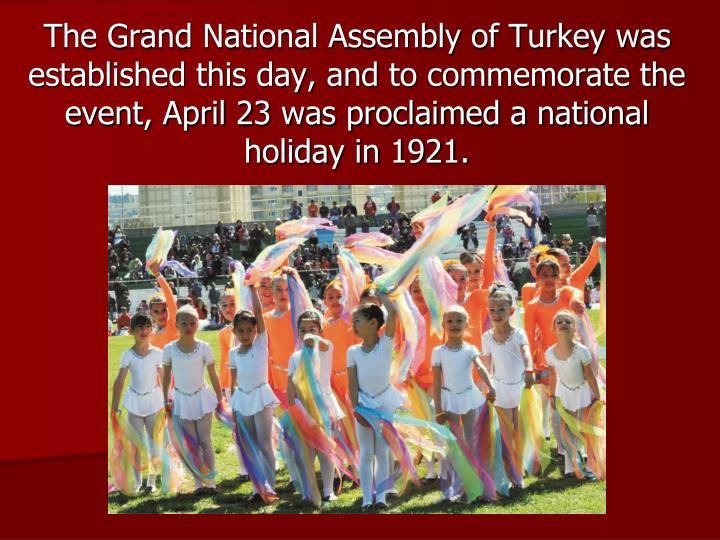 The Grand National Assembly of Turkey was established this day, and to commemorate the event, April 23 was proclaimed a national holiday in 1921.