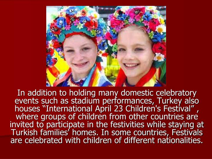 """In addition to holding many domestic celebratory events such as stadium performances, Turkey also houses """"International April 23 Children's Festival"""" , where groups of children from other countries are invited to participate in the festivities while staying at Turkish families' homes. In some countries, Festivals are celebrated with children of different nationalities."""