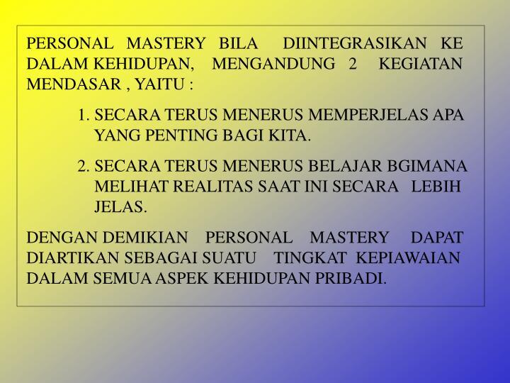 PERSONAL   MASTERY   BILA      DIINTEGRASIKAN   KE DALAM KEHIDUPAN,    MENGANDUNG   2     KEGIATAN MENDASAR , YAITU :