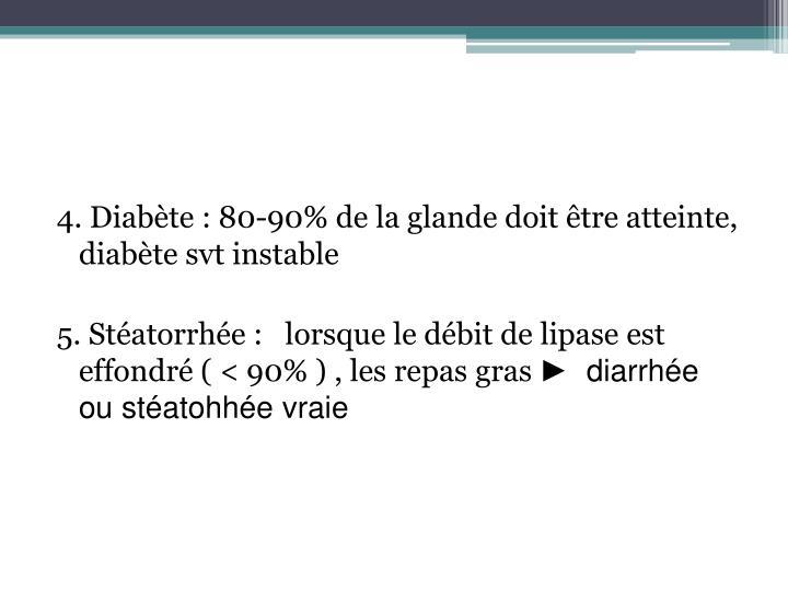 4. Diabète : 80-90% de la glande doit être atteinte, diabète svt instable