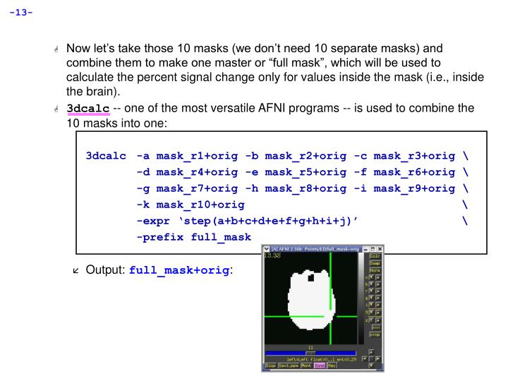 """Now let's take those 10 masks (we don't need 10 separate masks) and combine them to make one master or """"full mask"""", which will be used to calculate the percent signal change only for values inside the mask (i.e., inside the brain)."""